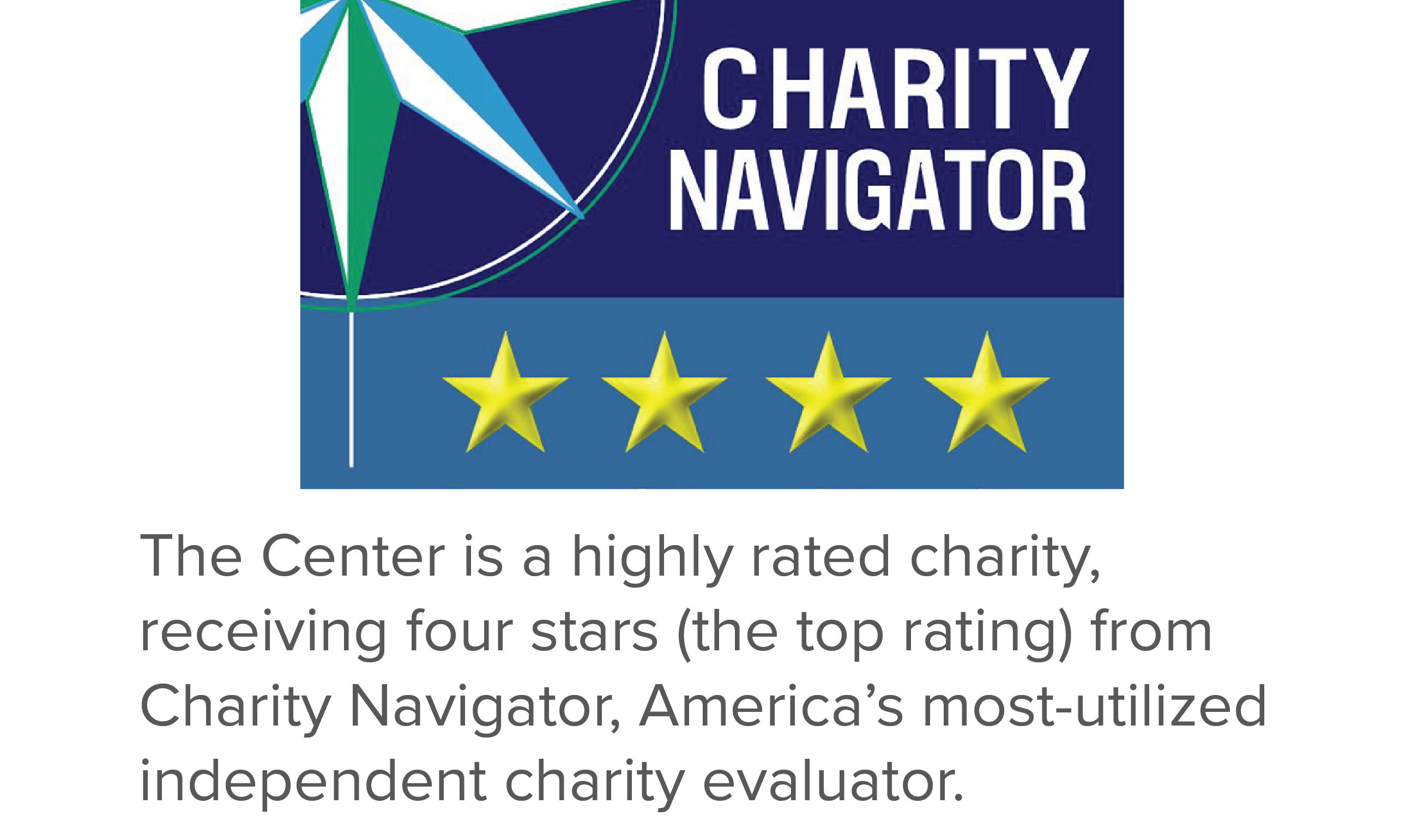 The Center is a highly rated charity, receiving four stars (the top rating) from Charity Navigator, America's most-utilized independent charity evaluator.
